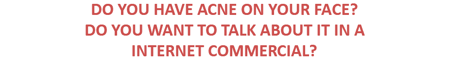 DO YOU HAVE ACNE ON YOUR FACE? DO YOU WANT TO TALK ABOUT IT IN A INTERNET COMMERCIAL?